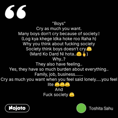 """""""Boys"""" Cry as much you want. Many boys don't cry because of society.! (Log kya khege ldka hoke roo Raha h) Why you think about fucking society Society think boys doesn't cry.🙄 (Mard Ko Dard Ni hota..😑🖕) Why..? They also have feeling.. Yes, they have so much burden about everything.. Family, job, business....... Cry as much you want when you feel said lonely.....you feel lite 😌😌😌 And Fuck society 😌 #NojotoQuote"""