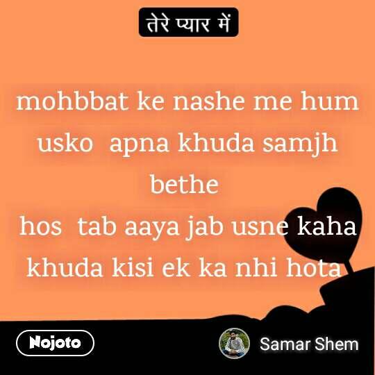 तेरे प्यार में  mohbbat ke nashe me hum usko  apna khuda samjh bethe  hos  tab aaya jab usne kaha khuda kisi ek ka nhi hota