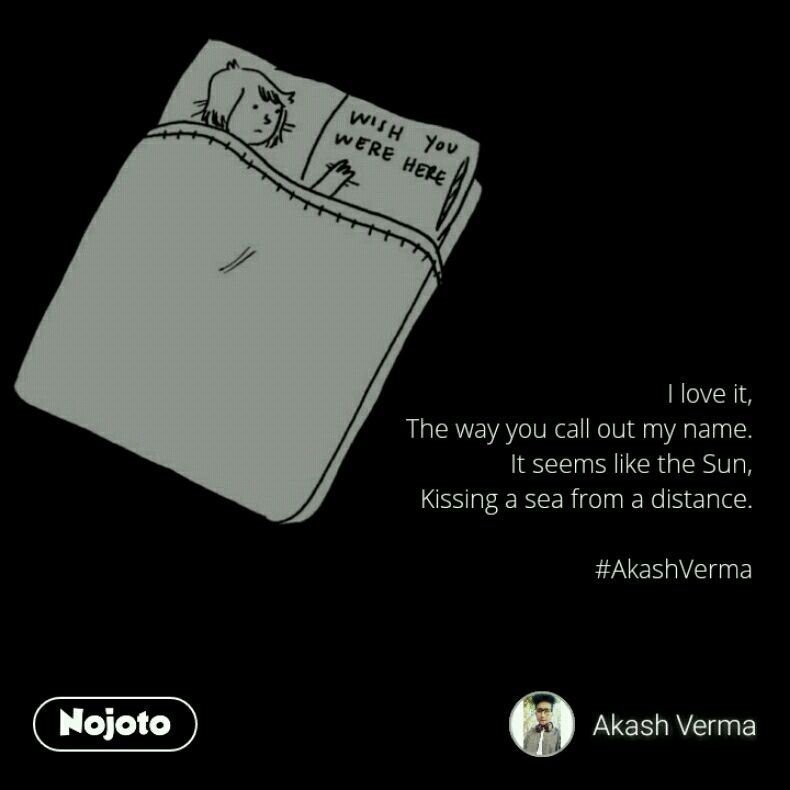 I love it, The way you call out my name. It seems like the Sun, Kissing a sea from a distance.  #AkashVerma