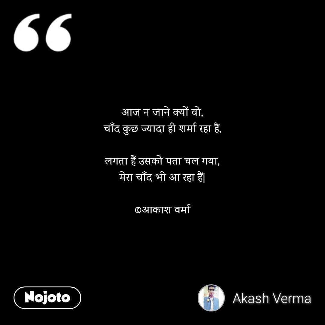 आज न जाने क्यों वो, चाँद कुछ ज्यादा ही शर्मा रहा हैं,  लगता हैं उसको पता चल गया, मेरा चाँद भी आ रहा हैं   ©आकाश वर्मा