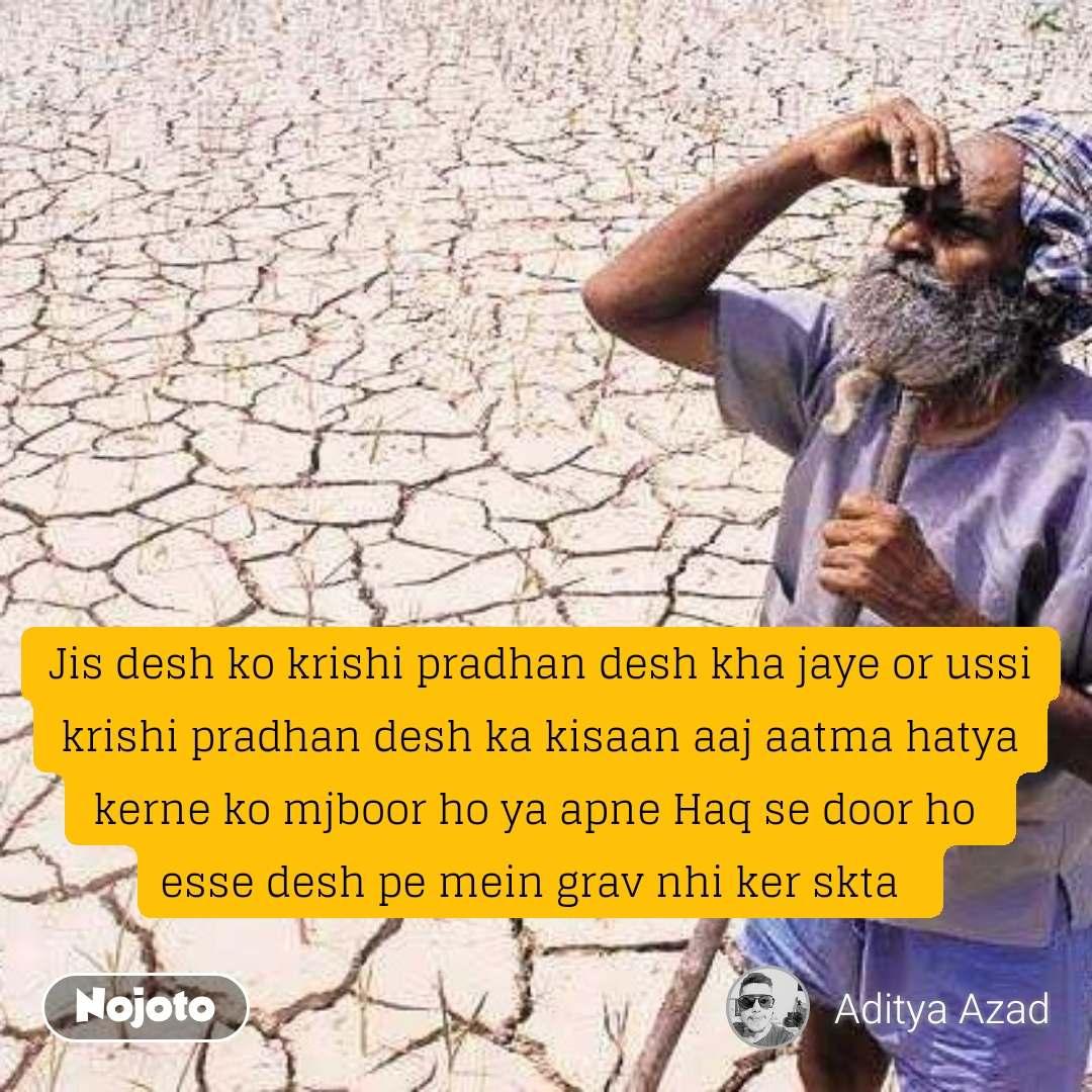 Jis desh ko krishi pradhan desh kha jaye or ussi krishi pradhan desh ka kisaan aaj aatma hatya kerne ko mjboor ho ya apne Haq se door ho  esse desh pe mein grav nhi ker skta   #NojotoQuote