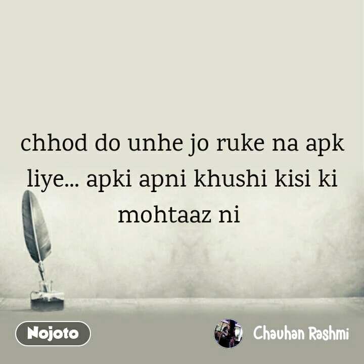 chhod do unhe jo ruke na apk liye... apki apni khushi kisi ki mohtaaz ni