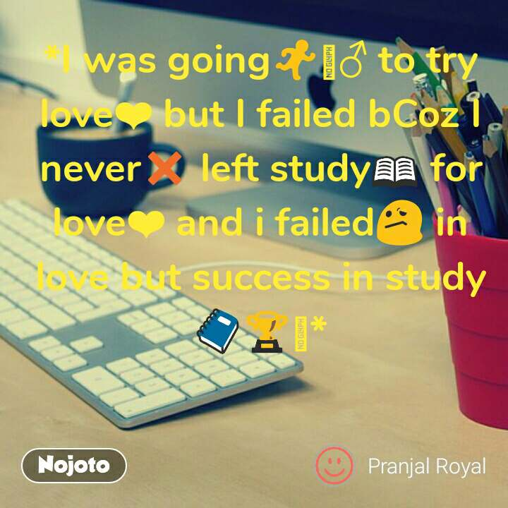 *I was going🏃🏻♂ to try love❤ but I failed bCoz I never❌ left study📖 for love❤ and i failed😕 in love but success in study📒🏆🥇*