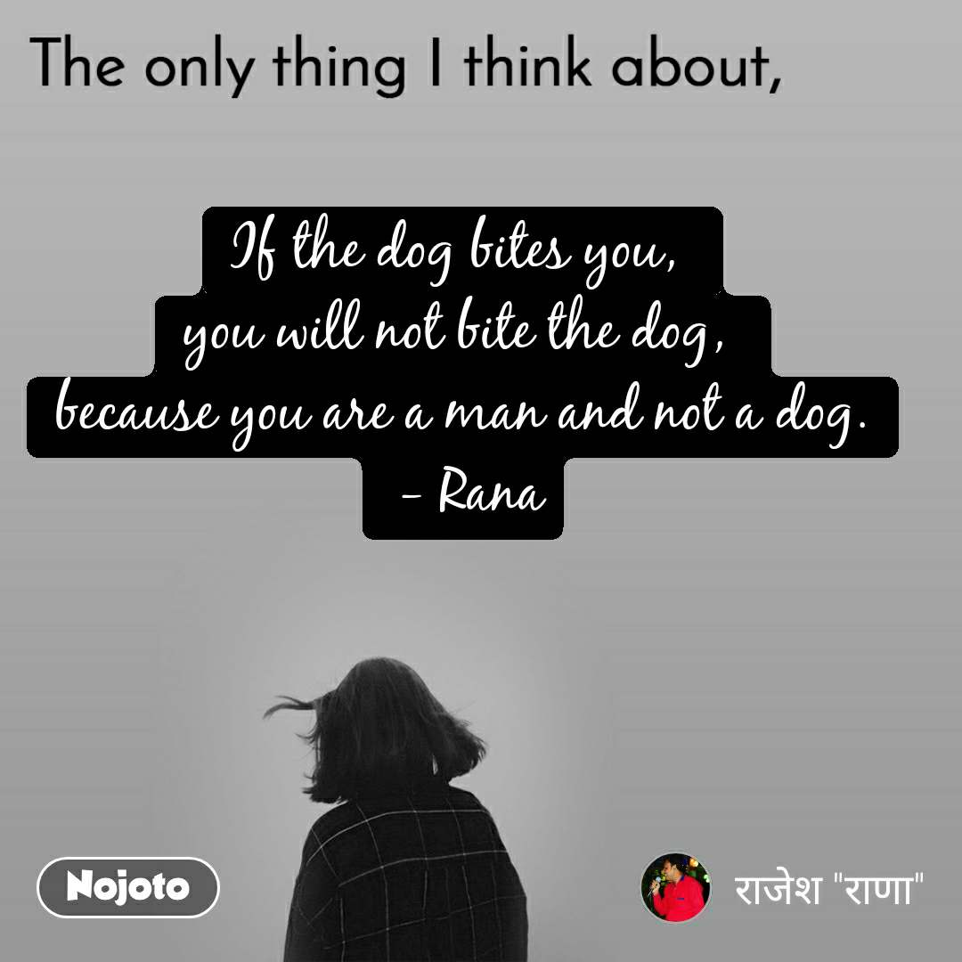 The only thing I think about If the dog bites you,  you will not bite the dog,  because you are a man and not a dog.  - Rana