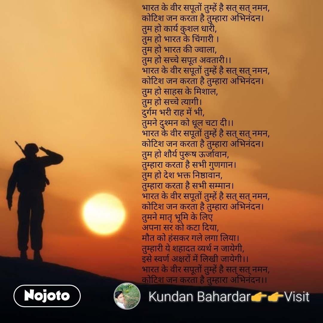 भारत के वीर सपूतों तुम्हें है सत् सत् नमन, कोटिश जन करता है तुम्हारा अभिनंदन। तुम हो कार्य कुशल धारी, तुम हो भारत के चिंगारी । तुम हो भारत की ज्वाला, तुम हो सच्चे सपूत अवतारी।। भारत के वीर सपूतों तुम्हें है सत् सत् नमन, कोटिश जन करता है तुम्हारा अभिनंदन। तुम हो साहस के मिशाल, तुम हो सच्चे त्यागी। दुर्गम भरी राह में भी, तुमने दुश्मन को धूल चटा दी।। भारत के वीर सपूतों तुम्हें है सत् सत् नमन, कोटिश जन करता है तुम्हारा अभिनंदन। तुम हो शौर्य पुरूष ऊर्जावान,  तुम्हारा करता है सभी गुणगान।  तुम हो देश भक्त निष्ठावान,  तुम्हारा करता है सभी सम्मान।  भारत के वीर सपूतों तुम्हें है सत् सत् नमन, कोटिश जन करता है तुम्हारा अभिनंदन।  तुमने मातृ भूमि के लिए  अपना सर को कटा दिया, मौत को हंसकर गले लगा लिया।  तुम्हारी ये शहादत व्यर्थ न जायेगी,  इसे स्वर्ण अक्षरों में लिखी जायेगी।।  भारत के वीर सपूतों तुम्हें है सत् सत् नमन, कोटिश जन करता है तुम्हारा अभिनंदन।।  #NojotoQuote
