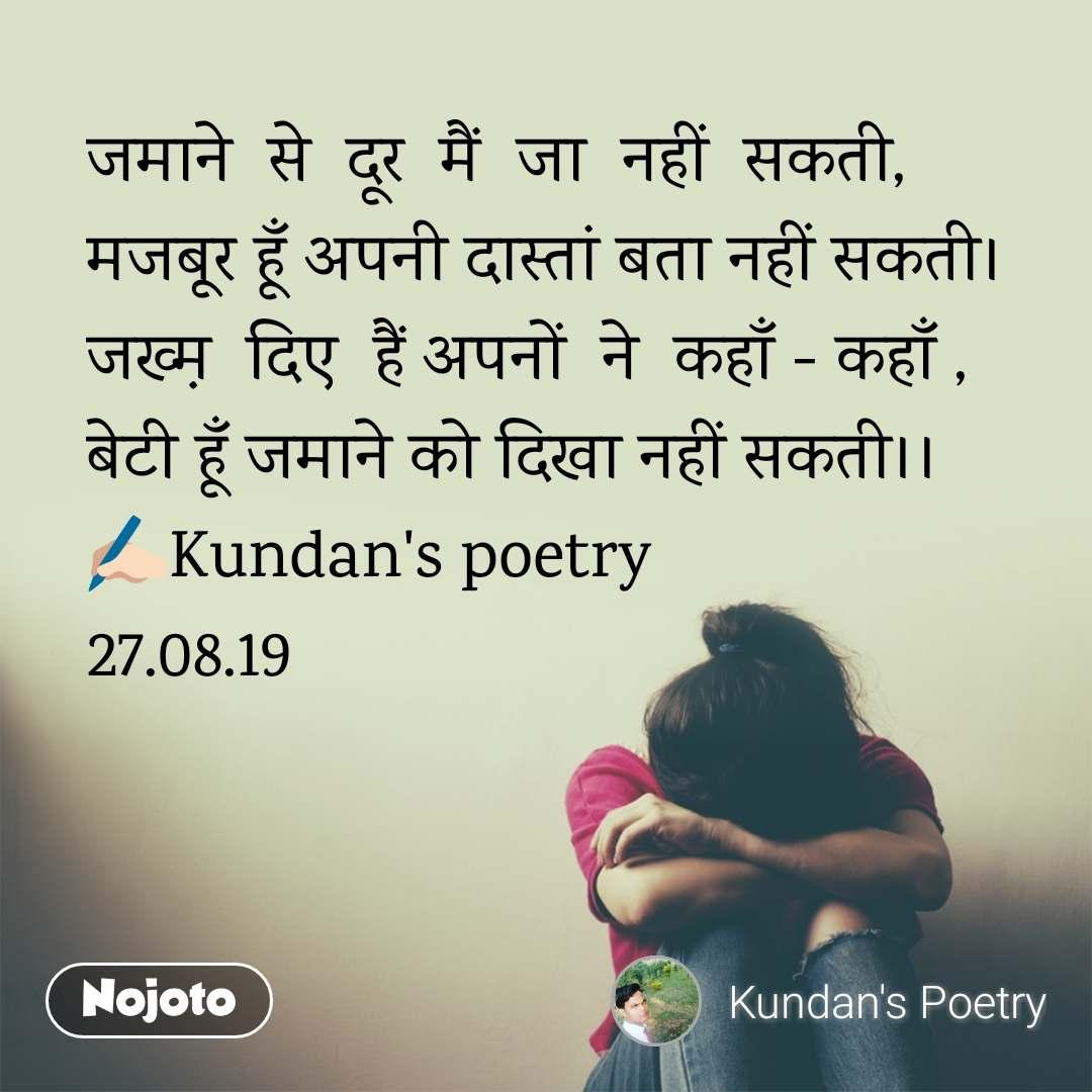 जमाने  से  दूर  मैं  जा  नहीं  सकती, मजबूर हूँ अपनी दास्तां बता नहीं सकती। जख्म़  दिए  हैं अपनों  ने  कहाँ - कहाँ , बेटी हूँ जमाने को दिखा नहीं सकती।। ✍🏻Kundan's poetry 27.08.19