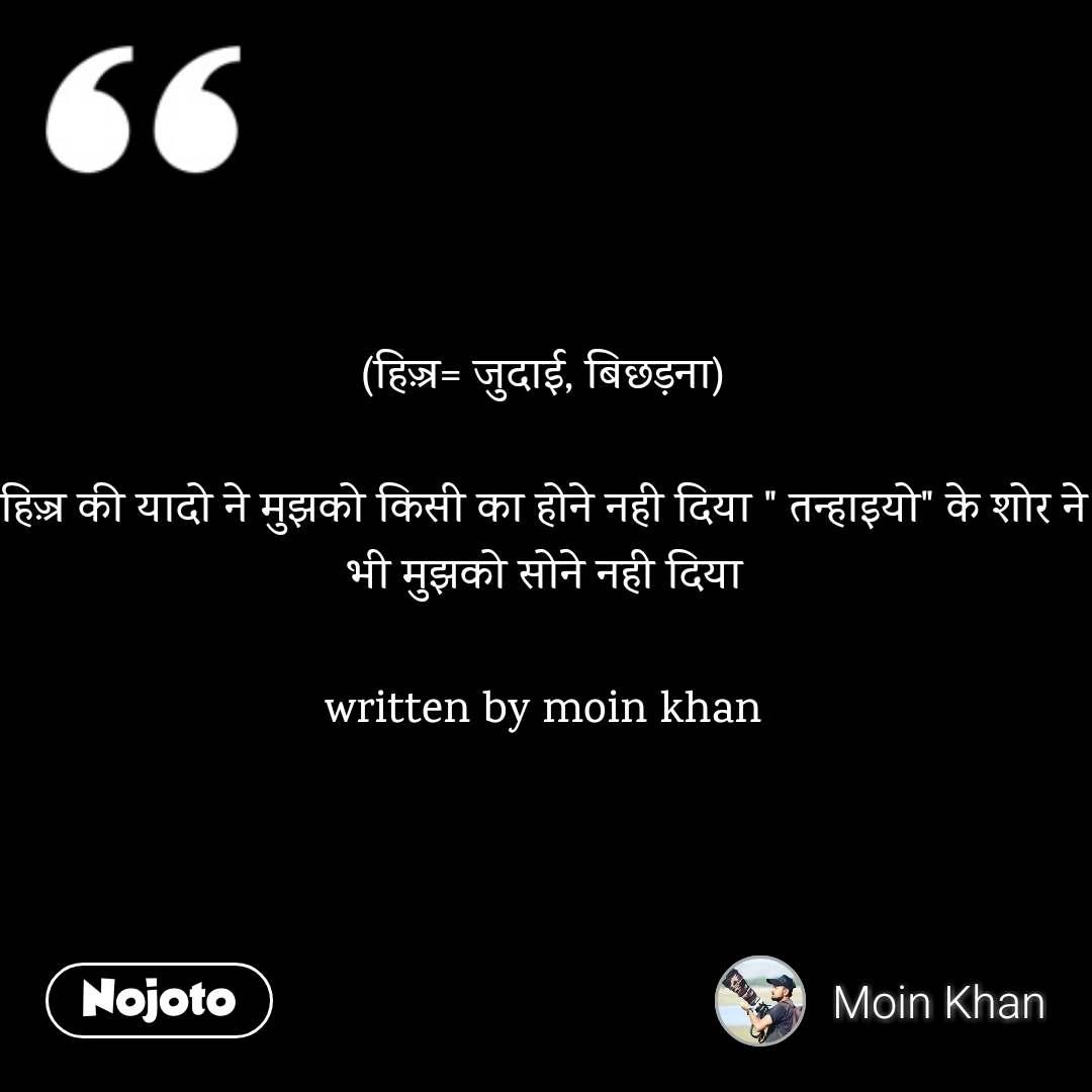 """(हिज़्र= जुदाई, बिछड़ना)  हिज़्र की यादो ने मुझको किसी का होने नही दिया """" तन्हाइयो"""" के शोर ने भी मुझको सोने नही दिया  written by moin khan"""