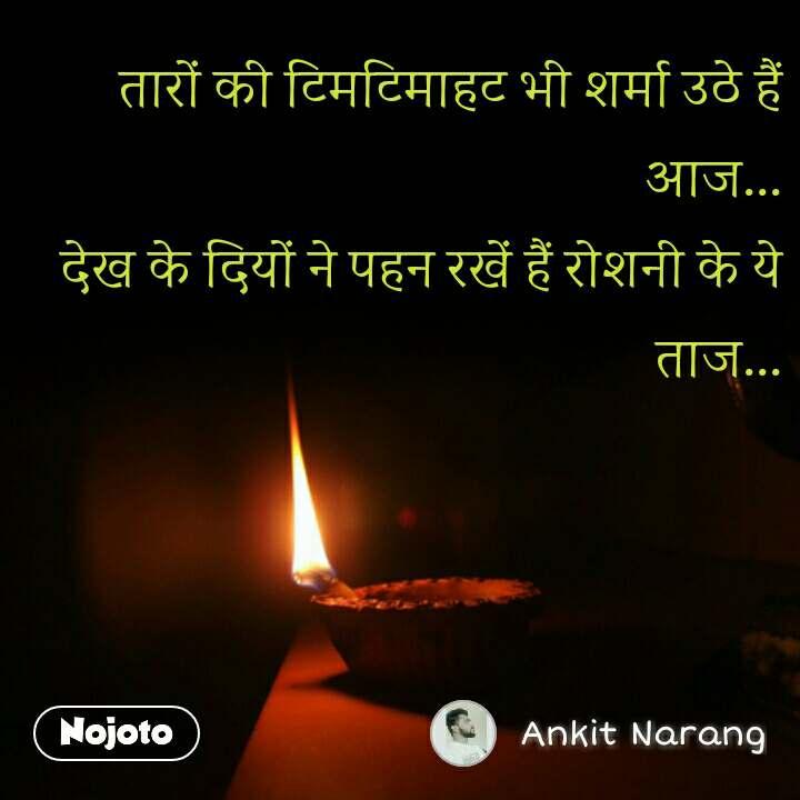 तारों की टिमटिमाहट भी शर्मा उठे हैं आज... देख के दियों ने पहन रखें हैं रोशनी के ये ताज...