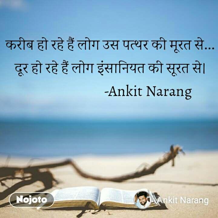 करीब हो रहे हैं लोग उस पत्थर की मूरत से... दूर हो रहे हैं लोग इंसानियत की सूरत से।                          -Ankit Narang