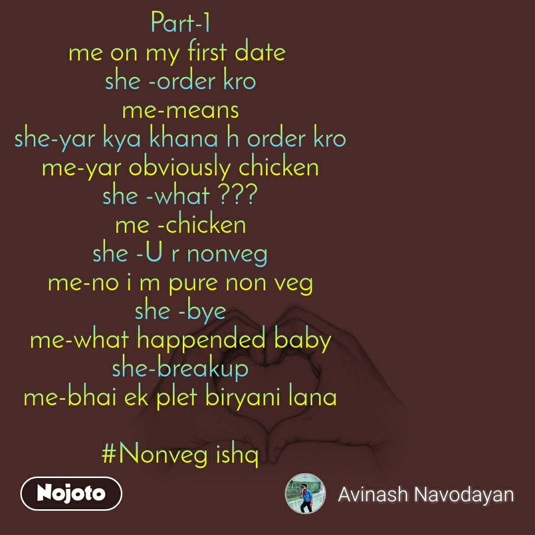 Part-1 me on my first date  she -order kro me-means she-yar kya khana h order kro me-yar obviously chicken she -what ??? me -chicken she -U r nonveg me-no i m pure non veg she -bye me-what happended baby she-breakup me-bhai ek plet biryani lana  #Nonveg ishq