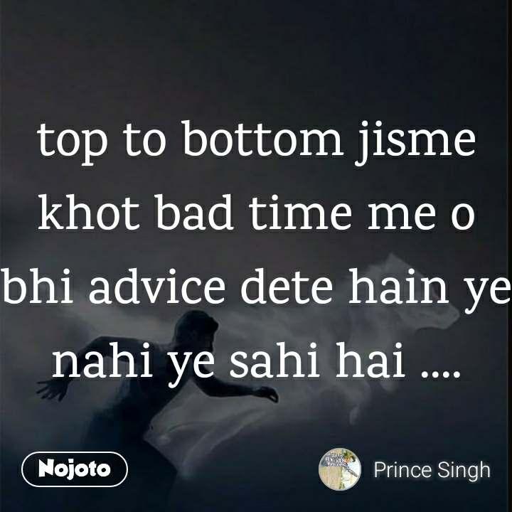 top to bottom jisme khot bad time me o bhi advice dete hain ye nahi ye sahi hai ....