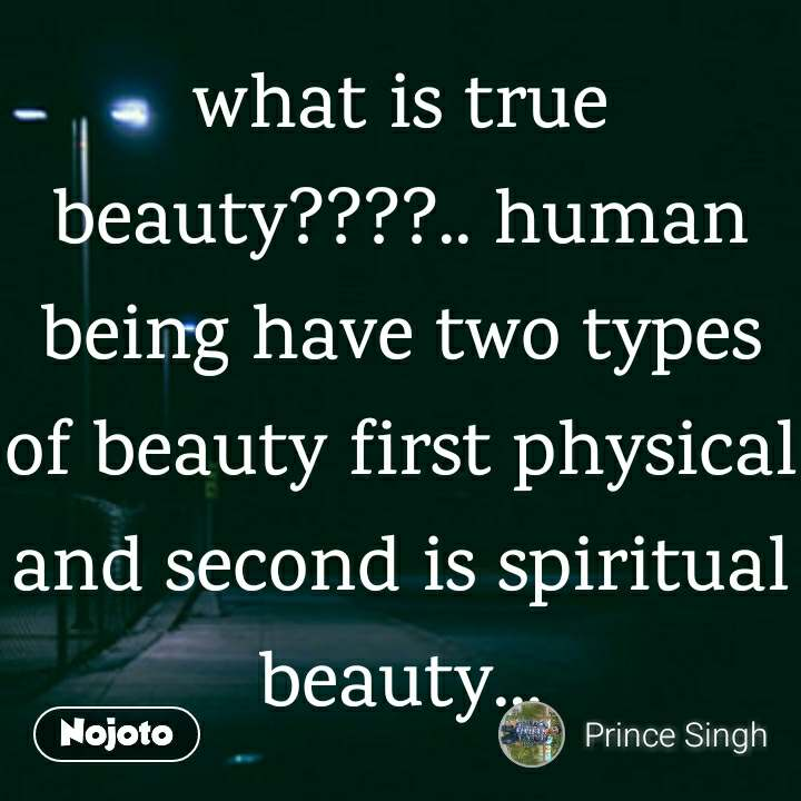 what is true beauty????.. human being have two types of beauty first physical and second is spiritual beauty...