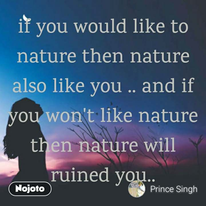 if you would like to nature then nature also like you .. and if you won't like nature then nature will ruined you..