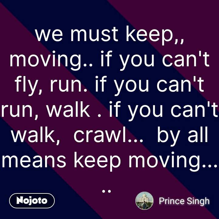 we must keep,, moving.. if you can't fly, run. if you can't run, walk . if you can't walk,  crawl...  by all means keep moving.....  #NojotoQuote