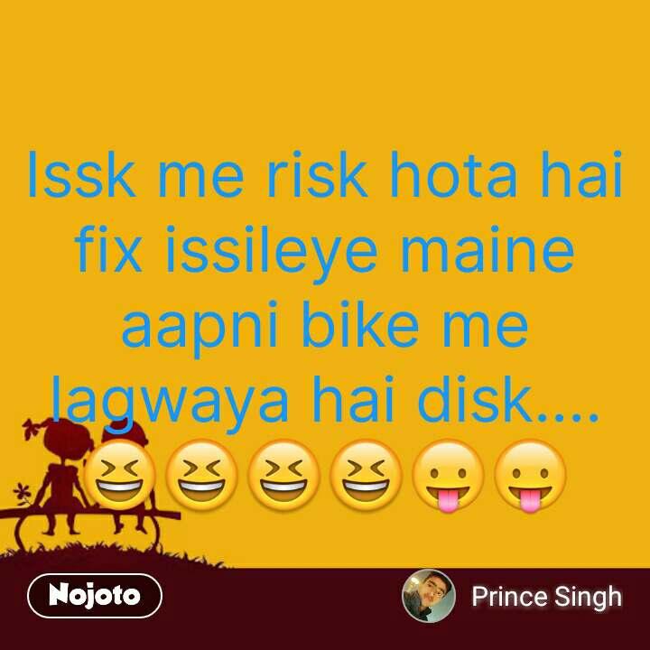 Issk me risk hota hai fix issileye maine aapni bike me lagwaya hai disk....  😆😆😆😆😛😛 #NojotoQuote