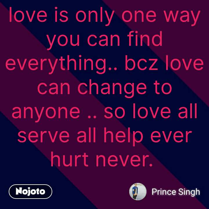 love is only one way you can find everything.. bcz love can change to anyone .. so love all serve all help ever hurt never.    #NojotoQuote
