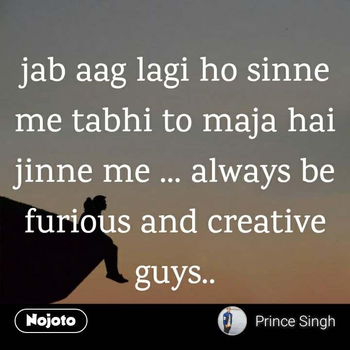 jab aag lagi ho sinne me tabhi to maja hai jinne me ... always be furious and creative guys..