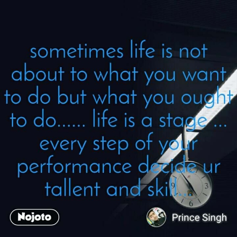 sometimes life is not about to what you want to do but what you ought to do...... life is a stage ... every step of your performance decide ur tallent and skill...