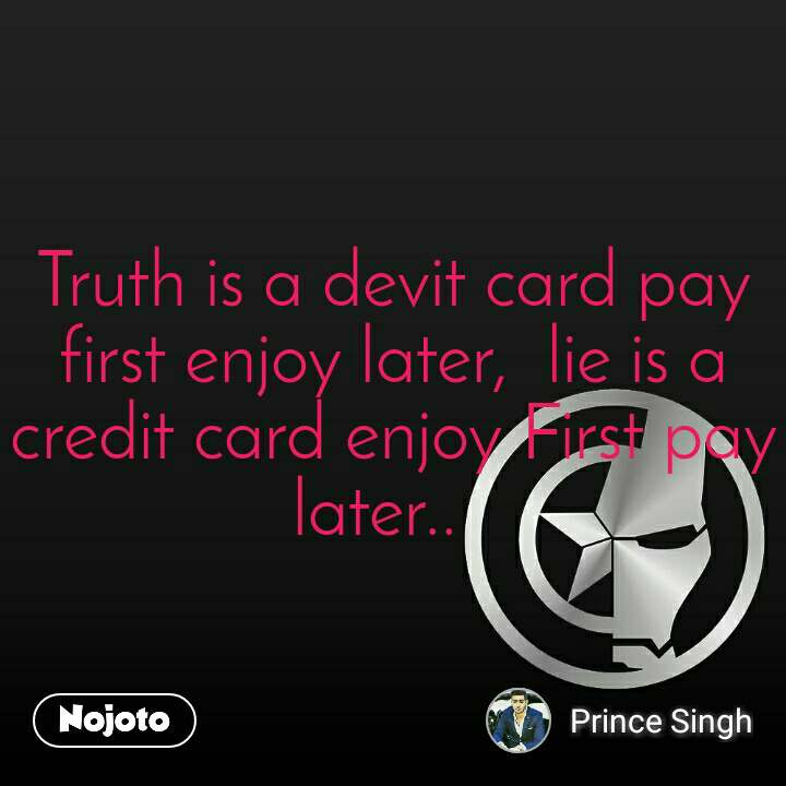 Truth is a devit card pay first enjoy later,  lie is a credit card enjoy First pay later..