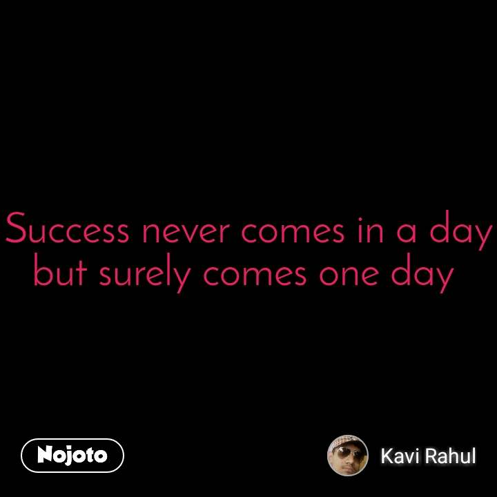 Success never comes in a day but surely comes one day