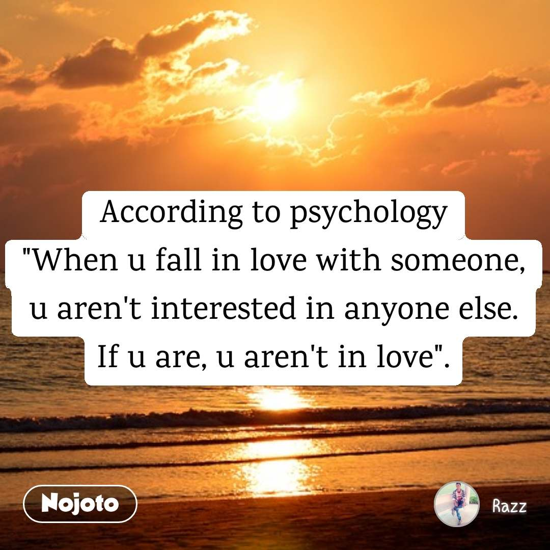 "According to psychology ""When u fall in love with someone, u aren't interested in anyone else. If u are, u aren't in love""."