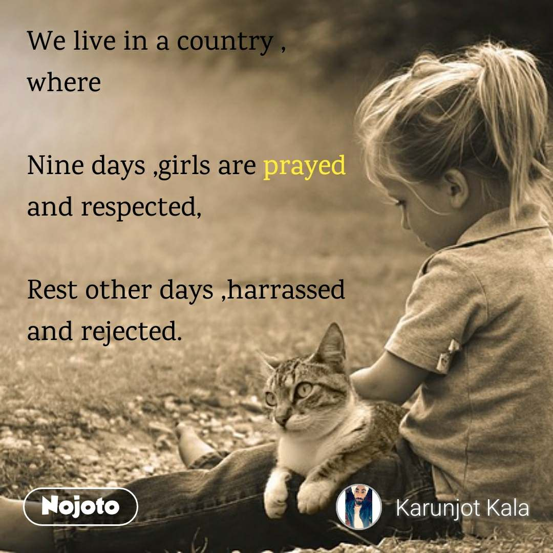 We live in a country , where  Nine days ,girls are prayed  and respected,  Rest other days ,harrassed  and rejected.