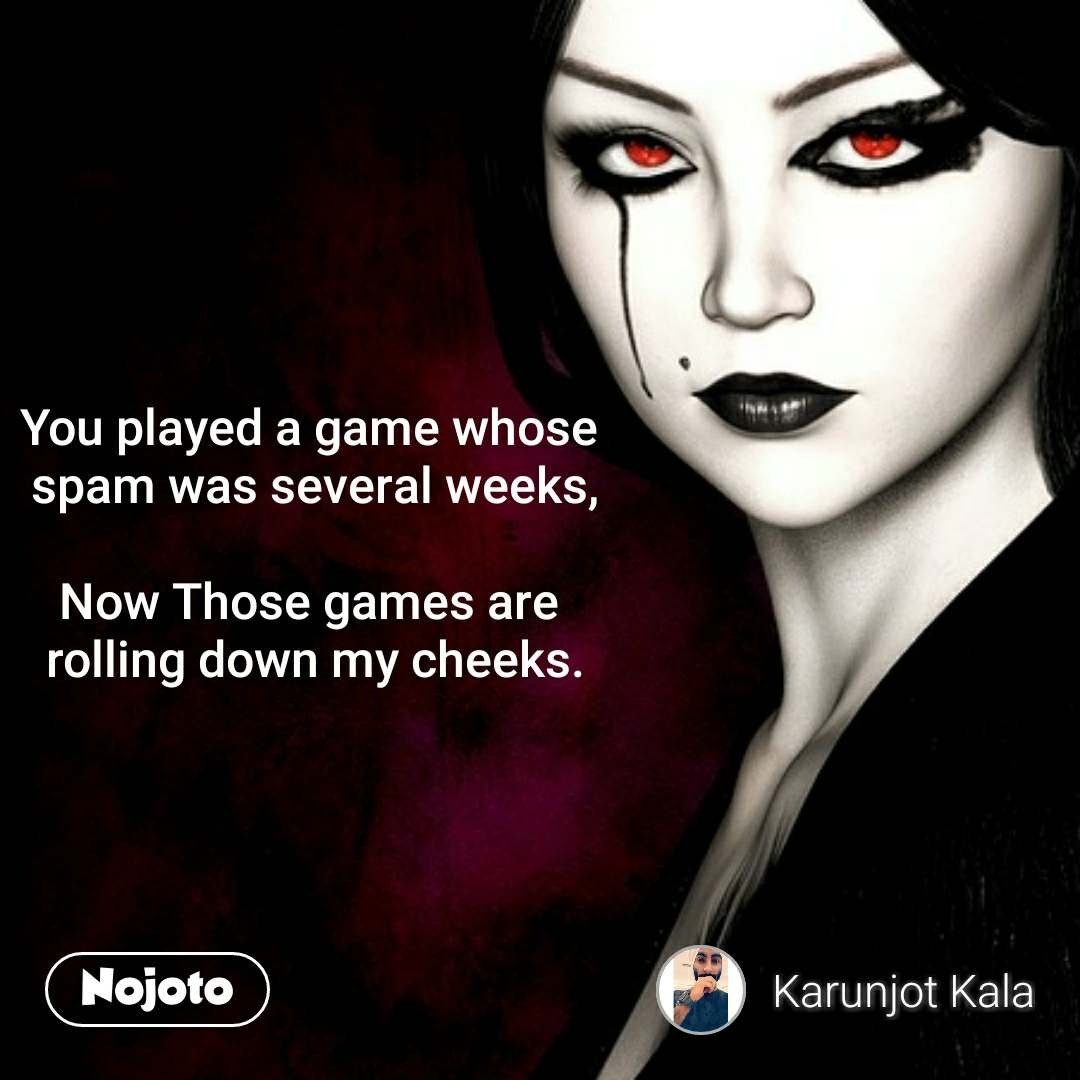 You played a game whose  spam was several weeks,  Now Those games are  rolling down my cheeks. #NojotoQuote