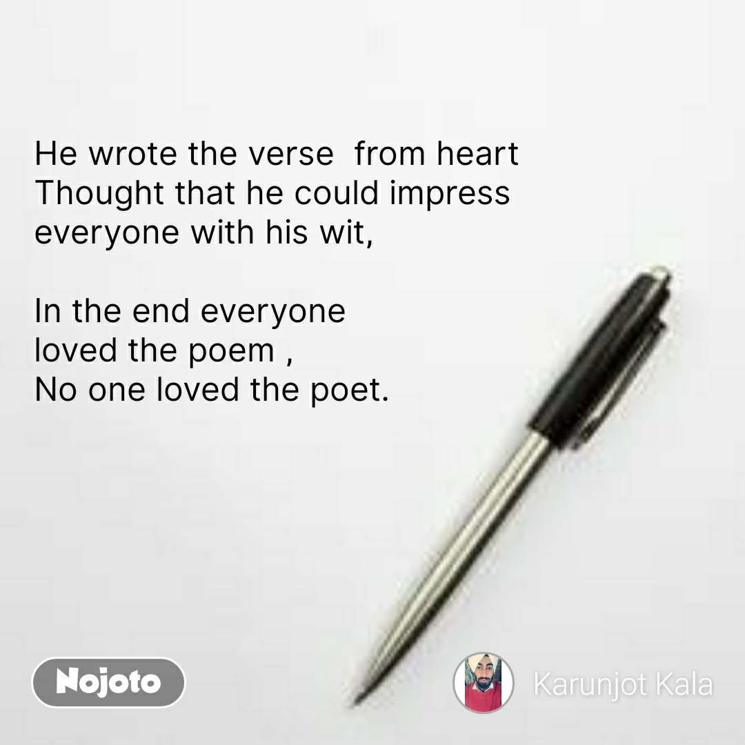 He wrote the verse  from heart Thought that he could impress  everyone with his wit,  In the end everyone  loved the poem , No one loved the poet. #NojotoQuote