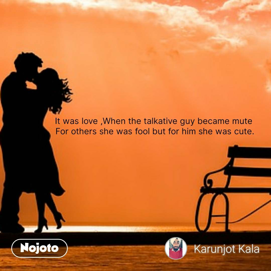 It was love ,When the talkative guy became mute  For others she was fool but for him she was cute.  #NojotoQuote