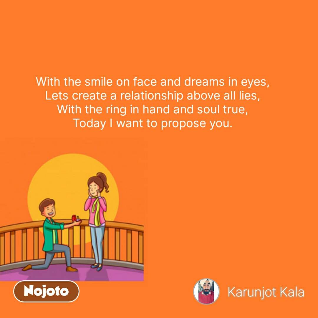 Propose day quotes  With the smile on face and dreams in eyes, Lets create a relationship above all lies, With the ring in hand and soul true, Today I want to propose you. #NojotoQuote