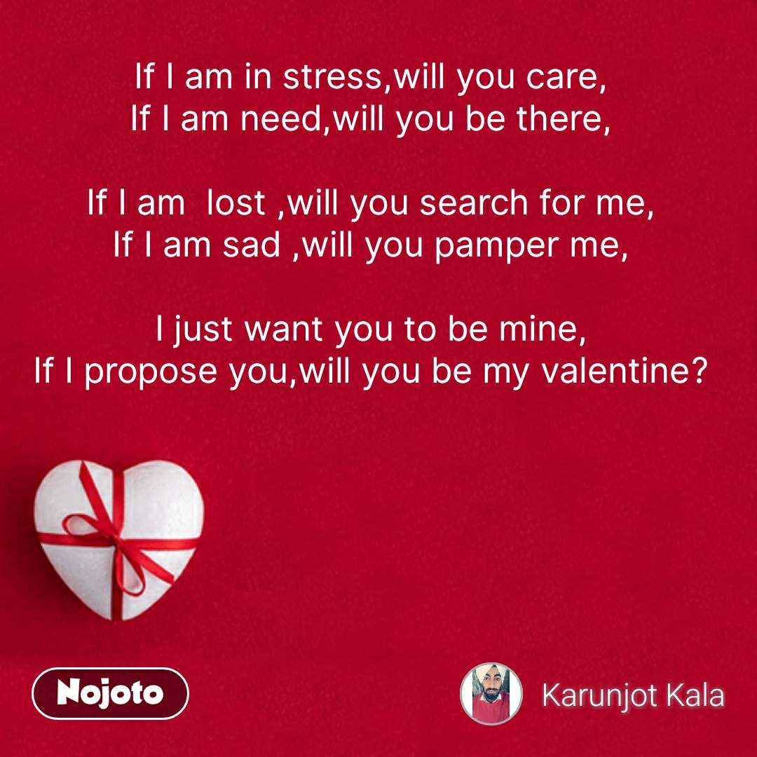 If I am in stress,will you care, If I am need,will you be there,  If I am  lost ,will you search for me, If I am sad ,will you pamper me,  I just want you to be mine, If I propose you,will you be my valentine? #NojotoQuote