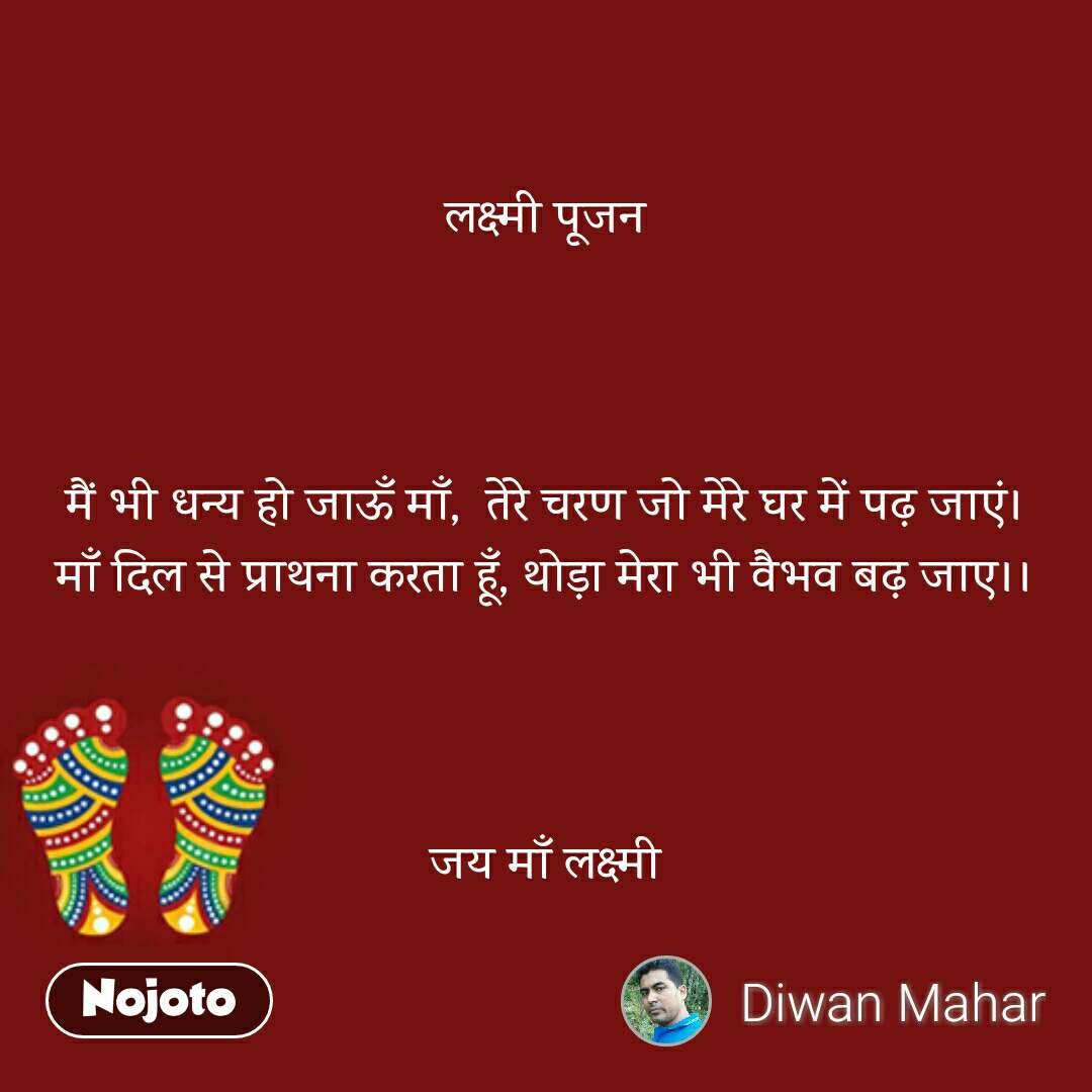 लक्ष्मी पूजन    मैं भी धन्य हो जाऊँ माँ,  तेरे चरण जो मेरे घर में पढ़ जाएं। माँ दिल से प्राथना करता हूँ, थोड़ा मेरा भी वैभव बढ़ जाए।।    जय माँ लक्ष्मी