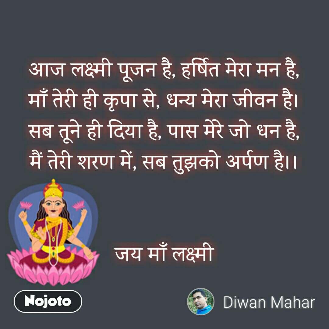आज लक्ष्मी पूजन है, हर्षित मेरा मन है, माँ तेरी ही कृपा से, धन्य मेरा जीवन है। सब तूने ही दिया है, पास मेरे जो धन है, मैं तेरी शरण में, सब तुझको अर्पण है।।   जय माँ लक्ष्मी