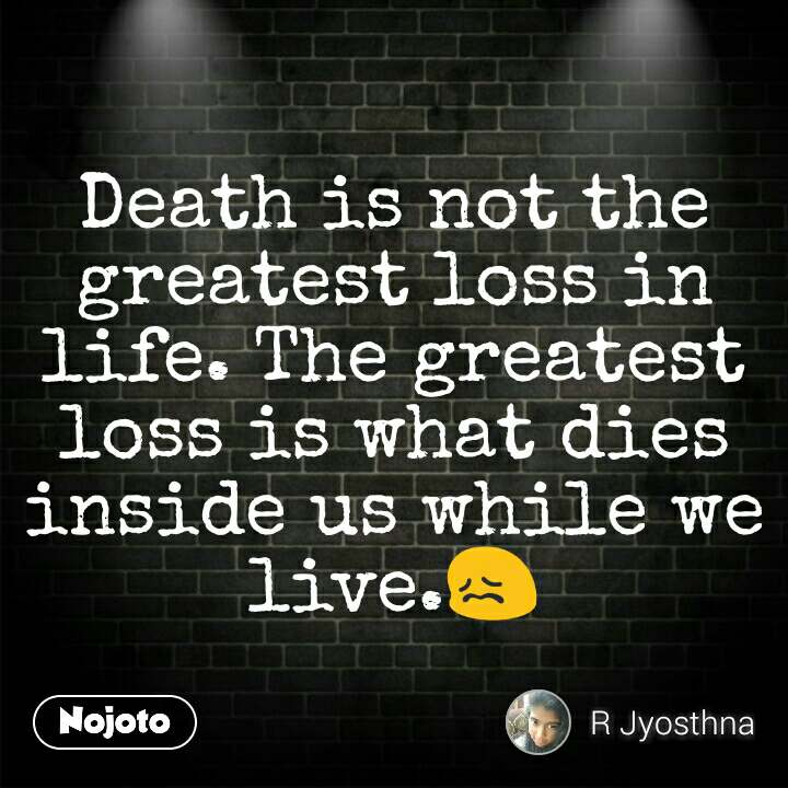 Death is not the greatest loss in life. The greatest loss is what dies inside us while we live.😖
