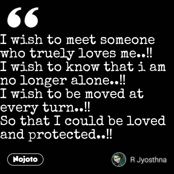I wish to meet someone who truely loves me..‼ I wish to know that i am no longer alone..‼ I wish to be moved at every turn..‼ So that I could be loved and protected..‼