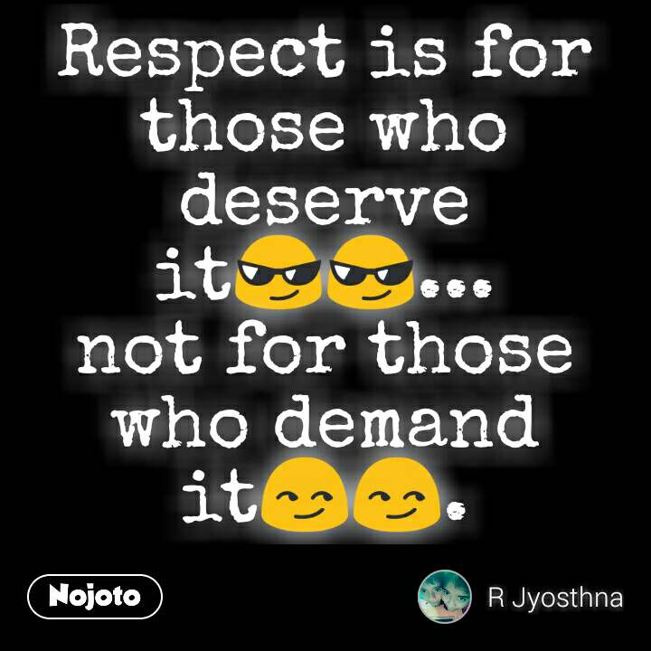Respect is for those who deserve it😎😎... not for those who demand it😏😏.