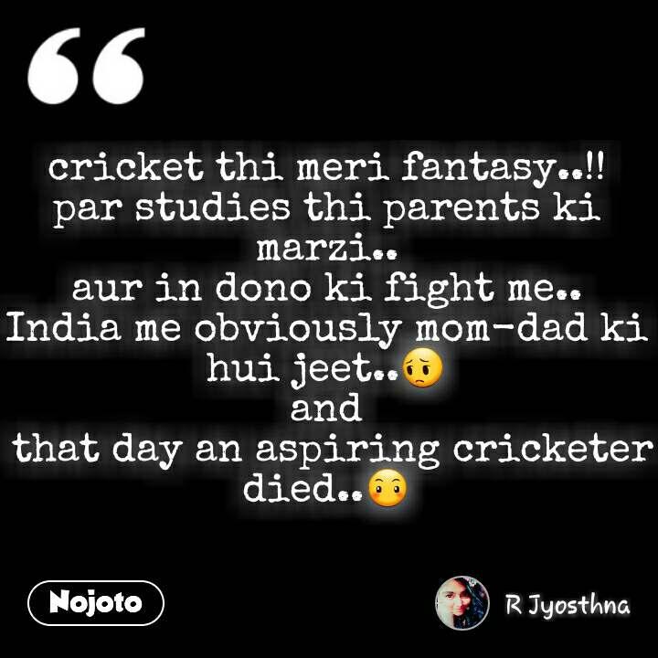 cricket thi meri fantasy..!! par studies thi parents ki marzi.. aur in dono ki fight me.. India me obviously mom-dad ki hui jeet..😔 and  that day an aspiring cricketer died..😶  #NojotoQuote