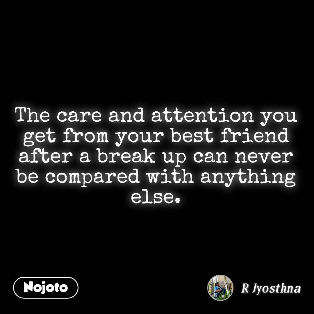 The care and attention you get from your best friend after a break up can never be compared with anything else.
