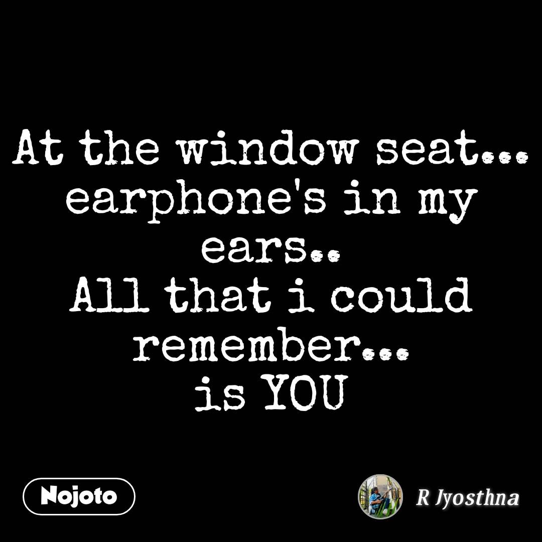 At the window seat... earphone's in my ears.. All that i could remember... is YOU
