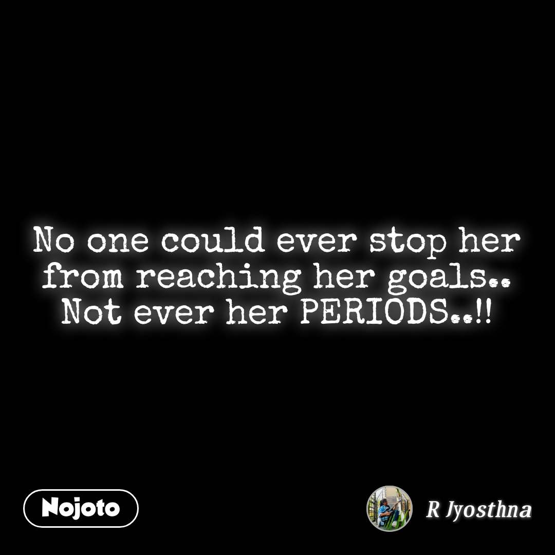 No one could ever stop her from reaching her goals.. Not ever her PERIODS..!!