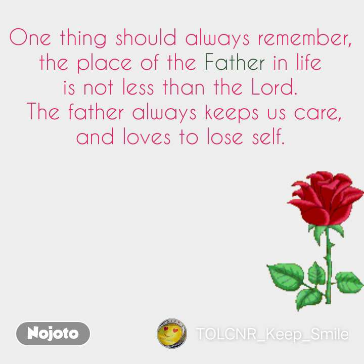 One thing should always remember,  the place of the Father in life  is not less than the Lord.  The father always keeps us care, and loves to lose self.  #NojotoQuote
