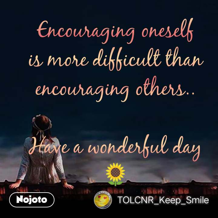 Encouraging oneself is more difficult than encouraging others..  Have a wonderful day🌻 #NojotoQuote