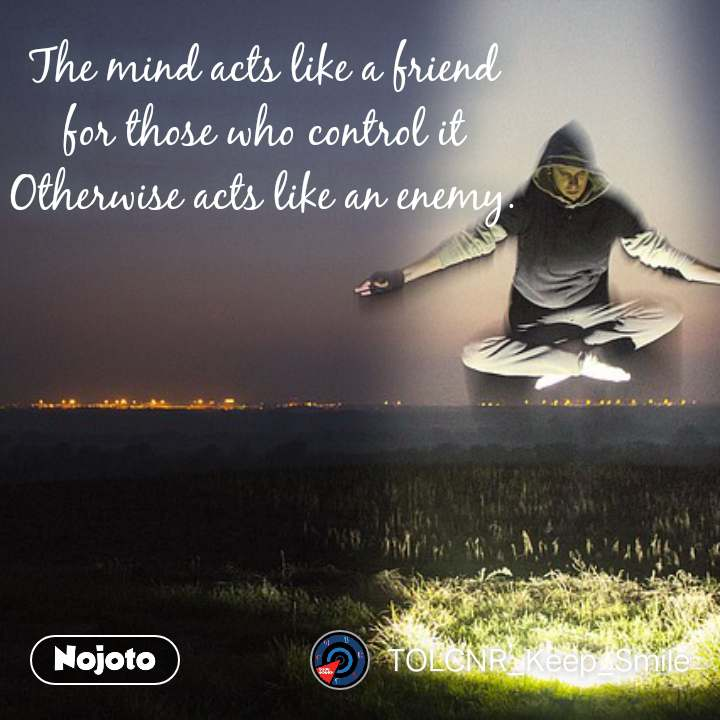 आज का ज्ञान  The mind acts like a friend  for those who control it  Otherwise acts like an enemy.  #NojotoQuote