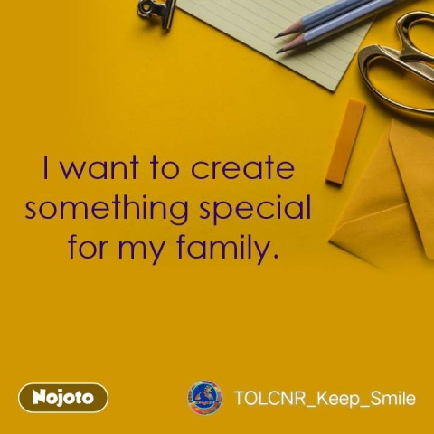 I want to create  something special  for my family.   #NojotoQuote