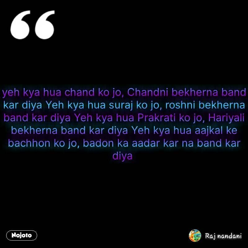 yeh kya hua chand ko jo, Chandni bekherna band kar diya Yeh kya hua suraj ko jo, roshni bekherna band kar diya Yeh kya hua Prakrati ko jo, Hariyali bekherna band kar diya Yeh kya hua aajkal ke bachhon ko jo, badon ka aadar kar na band kar diya  #NojotoQuote