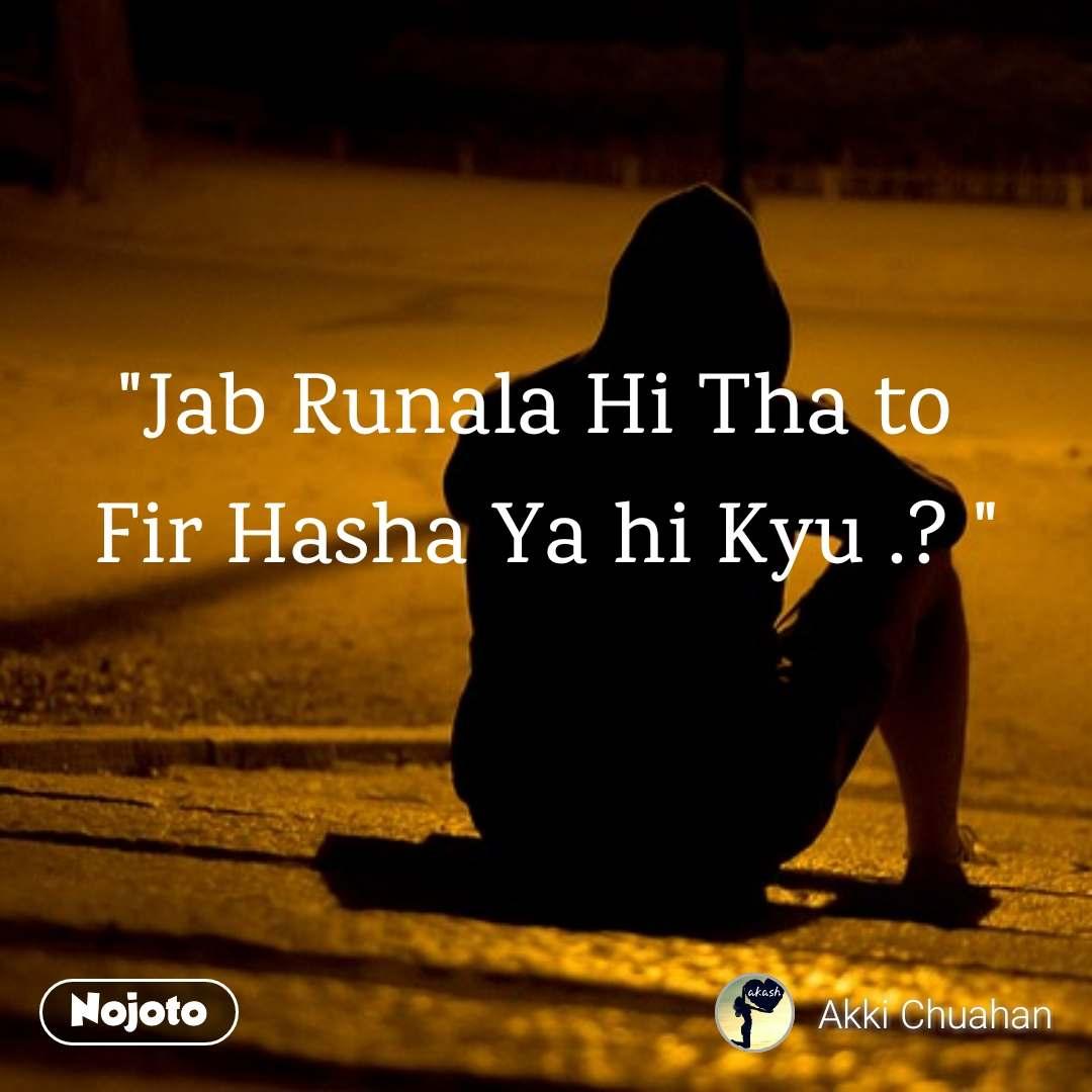 """Jab Runala Hi Tha to  Fir Hasha Ya hi Kyu .? """