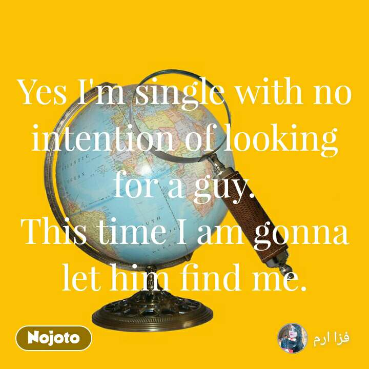 Yes I'm single with no intention of looking for a guy. This time I am gonna let him find me.