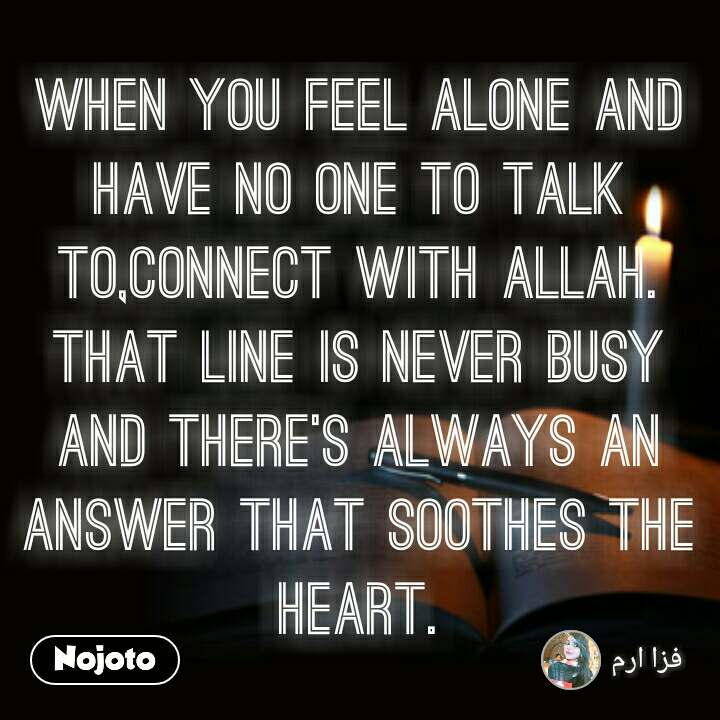 When you feel alone and have no one to talk to,connect with Allah. That line is never busy and there's always an answer that soothes the heart.