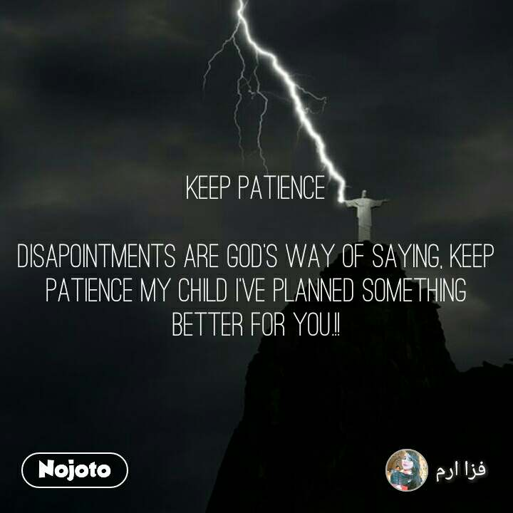 Keep Patience  Disapointments are God's way of saying, keep patience my child I've planned something better for you.!!
