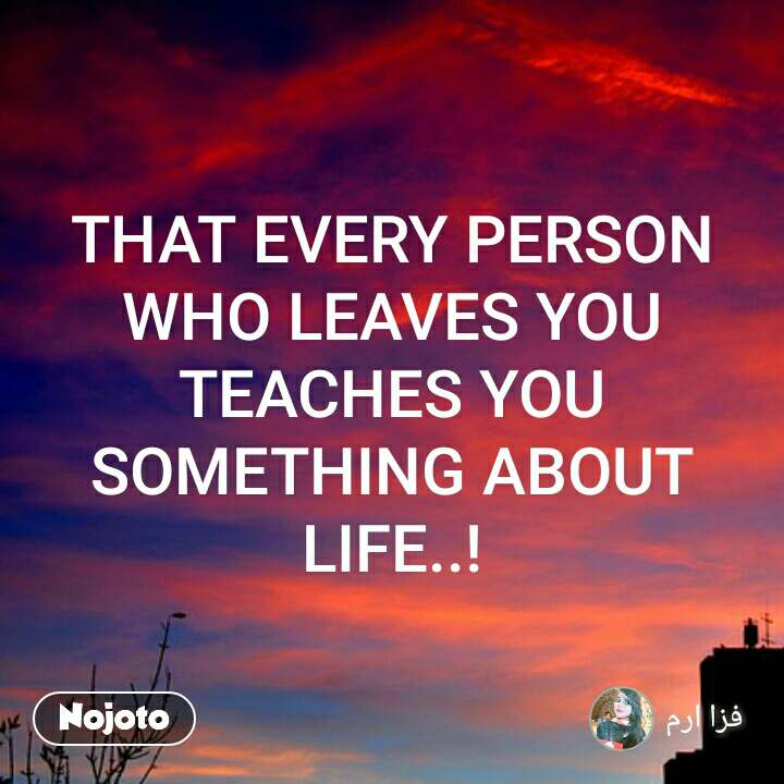 THAT EVERY PERSON WHO LEAVES YOU TEACHES YOU SOMETHING ABOUT LIFE..!